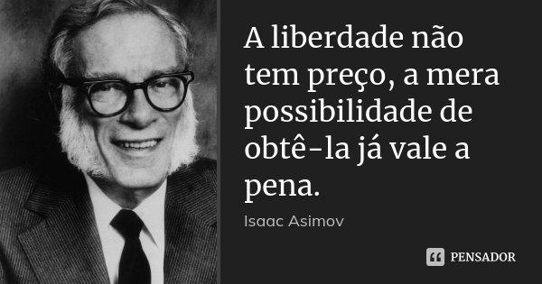 A liberdade não tem preço, a mera possibilidade de obtê-la já vale a pena.... Frase de Isaac Asimov.