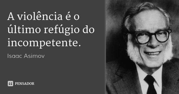 A violência é o último refúgio do incompetente.... Frase de Isaac Asimov.