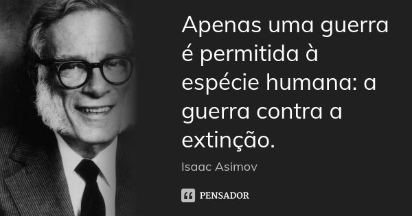 Apenas uma guerra é permitida à espécie humana: a guerra contra a extinção.... Frase de Isaac Asimov.