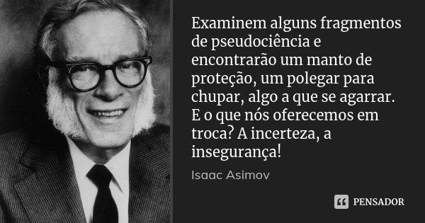 Examinem alguns fragmentos de pseudociência e encontrarão um manto de proteção, um polegar para chupar, algo a que se agarrar. E o que nós oferecemos em troca? ... Frase de Isaac Asimov.