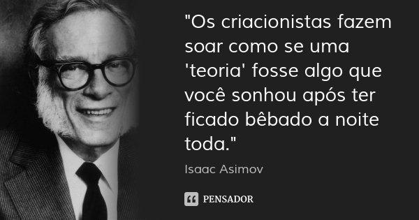 """""""Os criacionistas fazem soar como se uma 'teoria' fosse algo que você sonhou após ter ficado bêbado a noite toda.""""... Frase de Isaac Asimov."""