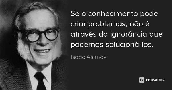 Se o conhecimento pode criar problemas, não é através da ignorância que podemos solucioná-los.... Frase de Isaac Asimov.