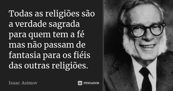 Todas as religiões são a verdade sagrada para quem tem a fé mas não passam de fantasia para os fiéis das outras religiões.... Frase de Isaac Asimov.
