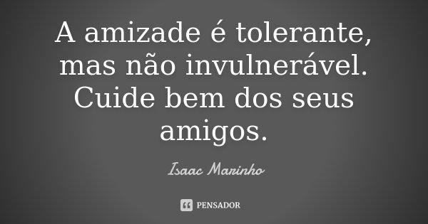 A amizade é tolerante, mas não invulnerável. Cuide bem dos seus amigos.... Frase de Isaac Marinho.