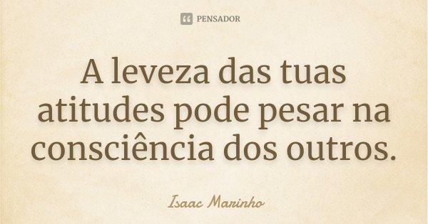 A leveza das tuas atitudes pode pesar na consciência dos outros.... Frase de Isaac Marinho.
