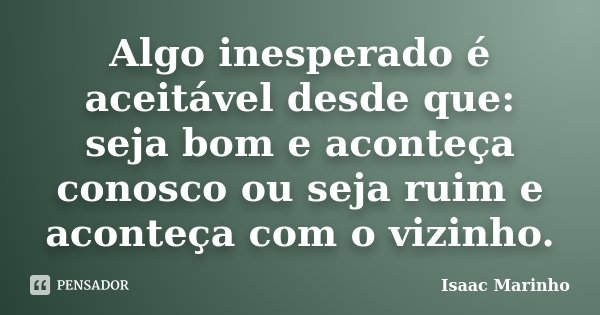 Algo inesperado é aceitável desde que: seja bom e aconteça conosco ou seja ruim e aconteça com o vizinho.... Frase de Isaac Marinho.