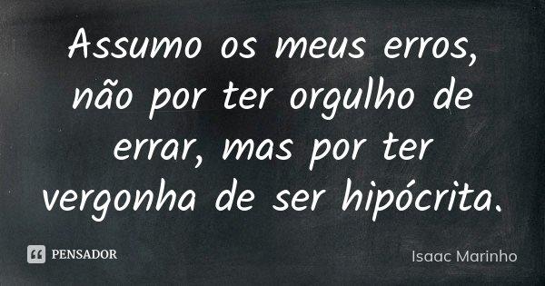 Assumo os meus erros, não por ter orgulho de errar, mas por ter vergonha de ser hipócrita.... Frase de Isaac Marinho.