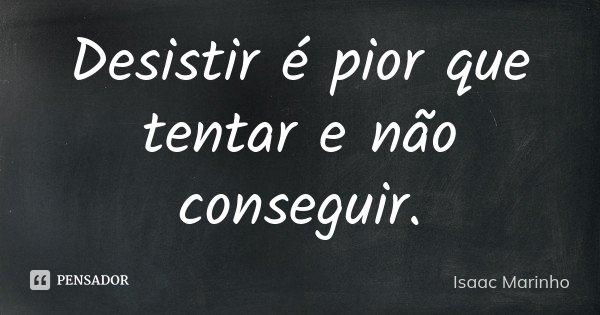 Desistir é pior que tentar e não conseguir.... Frase de Isaac Marinho.