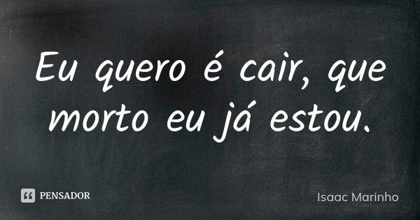 Eu quero é cair, que morto eu já estou.... Frase de Isaac Marinho.