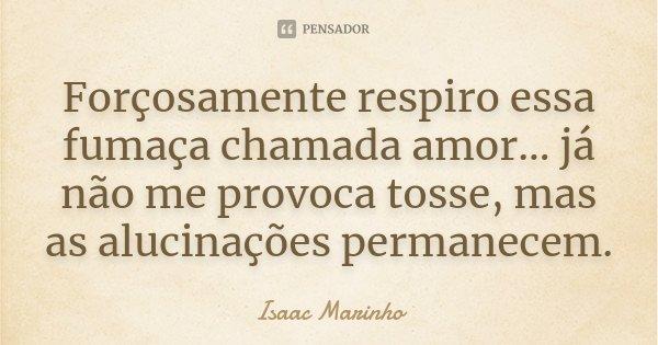 Forçosamente respiro essa fumaça chamada amor... já não me provoca tosse, mas as alucinações permanecem.... Frase de Isaac Marinho.