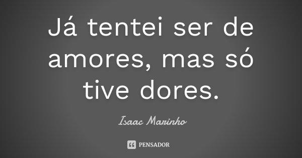 Já tentei ser de amores, mas só tive dores.... Frase de Isaac Marinho.