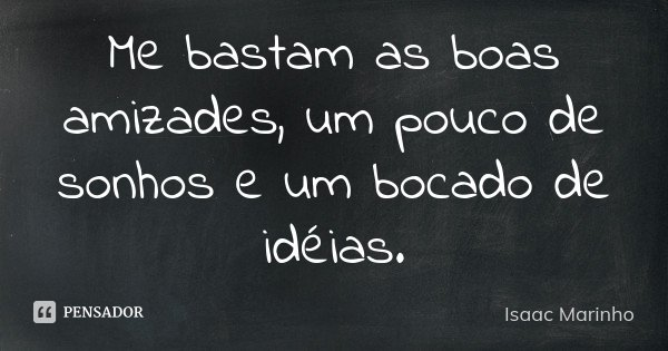 Me bastam as boas amizades, um pouco de sonhos e um bocado de idéias.... Frase de Isaac Marinho.