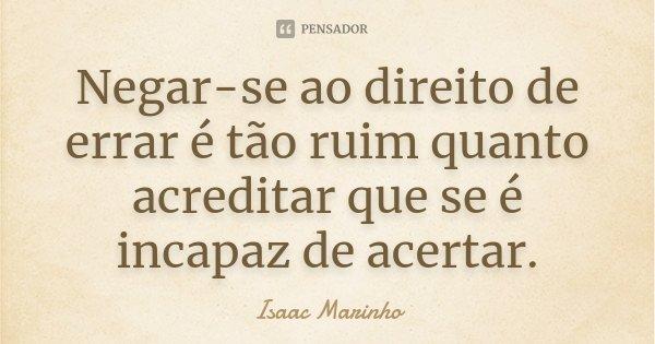 Negar-se ao direito de errar é tão ruim quanto acreditar que se é incapaz de acertar.... Frase de Isaac Marinho.