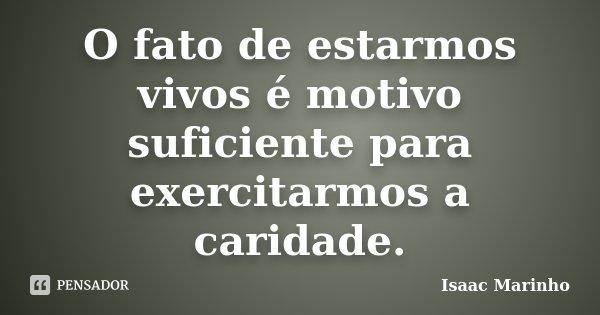 O fato de estarmos vivos é motivo suficiente para exercitarmos a caridade.... Frase de Isaac Marinho.