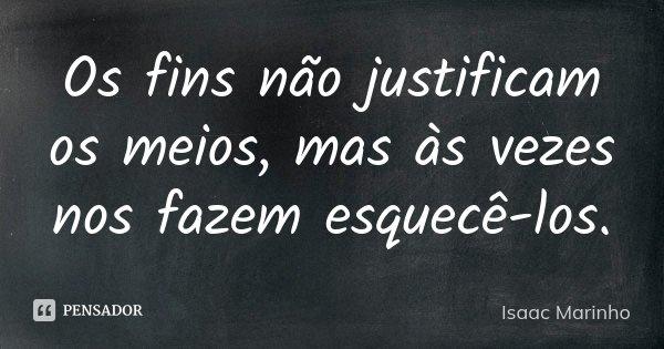 Os fins não justificam os meios, mas às vezes nos fazem esquecê-los.... Frase de Isaac Marinho.