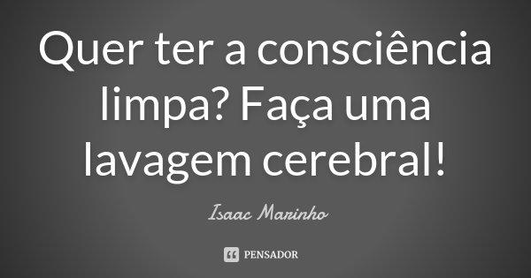 Quer ter a consciência limpa? Faça uma lavagem cerebral!... Frase de Isaac Marinho.