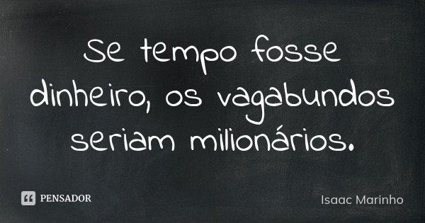 Se tempo fosse dinheiro, os vagabundos seriam milionários.... Frase de Isaac Marinho.