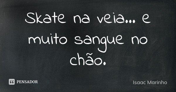 Skate na veia... e muito sangue no chão.... Frase de Isaac Marinho.