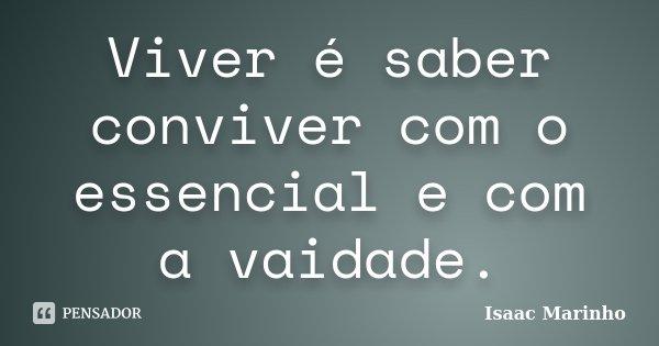 Viver é saber conviver com o essencial e com a vaidade.... Frase de Isaac Marinho.