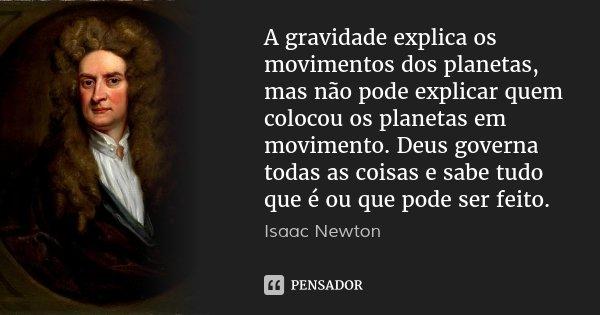 A gravidade explica os movimentos dos planetas, mas não pode explicar quem colocou os planetas em movimento. Deus governa todas as coisas e sabe tudo que é ou q... Frase de Isaac Newton.