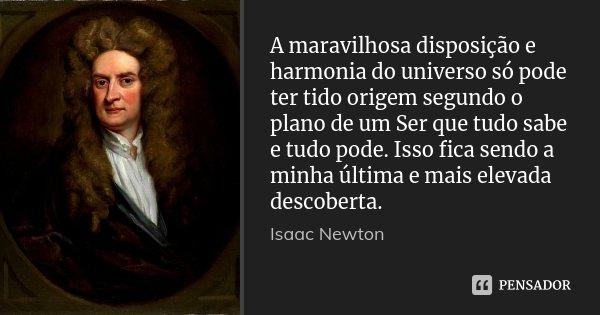 A maravilhosa disposição e harmonia do universo só pode ter tido origem segundo o plano de um Ser que tudo sabe e tudo pode. Isso fica sendo a minha última e ma... Frase de Isaac Newton.