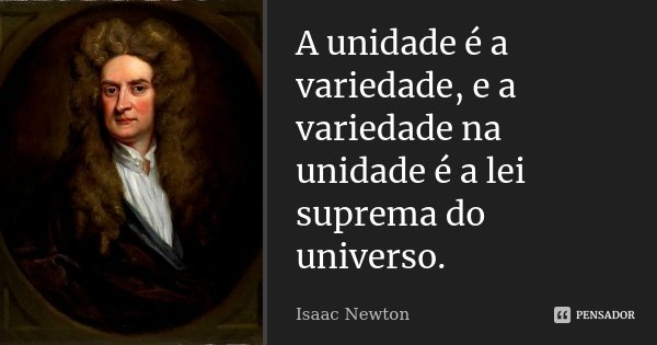 A unidade é a variedade, e a variedade na unidade é a lei suprema do universo.... Frase de Isaac Newton.