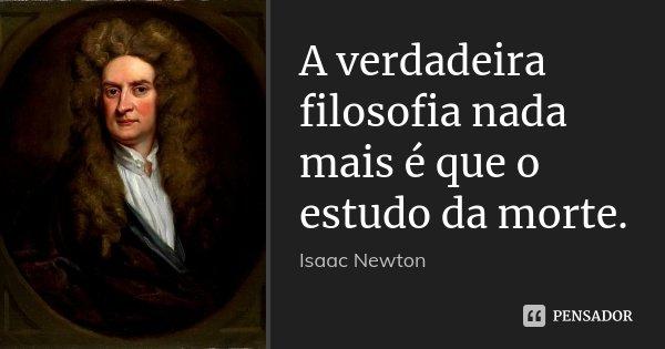 A verdadeira filosofia nada mais é que o estudo da morte.... Frase de Isaac Newton.