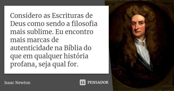 Considero as Escrituras de Deus como sendo a filosofia mais sublime. Eu encontro mais marcas de autenticidade na Bíblia do que em qualquer história profana, sej... Frase de Isaac Newton.