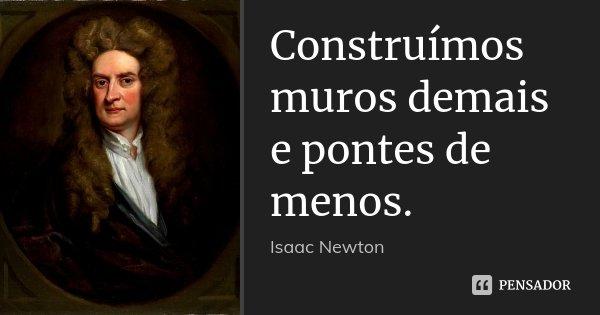Construímos muros demais e pontes de menos.... Frase de Isaac Newton.