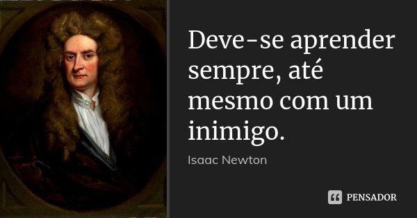 Deve-se aprender sempre, até mesmo com um inimigo.... Frase de Isaac Newton.