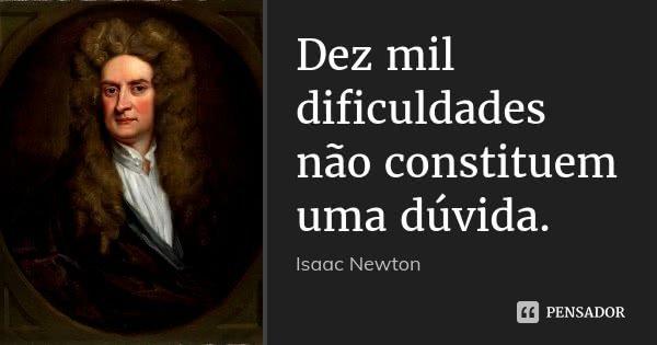Dez mil dificuldades não constituem uma dúvida.... Frase de Isaac Newton.