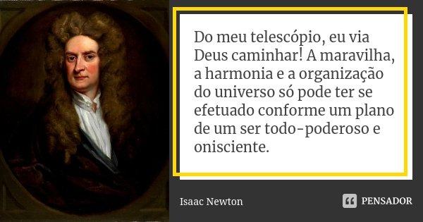 Do meu telescópio, eu via Deus caminhar! A maravilha, a harmonia e a organização do universo só pode ter se efetuado conforme um plano de um ser todo-poderoso e... Frase de Isaac Newton.