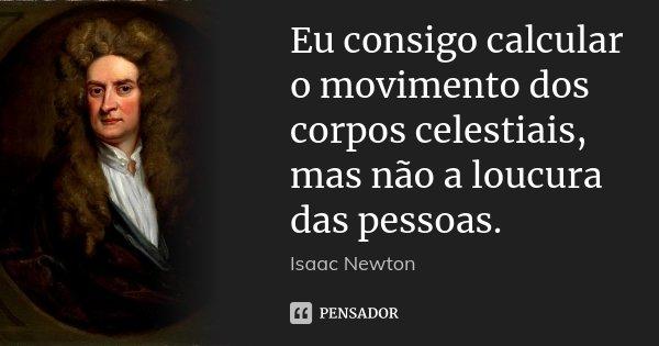 Eu consigo calcular o movimento dos corpos celestiais, mas não a loucura das pessoas.... Frase de Isaac Newton.