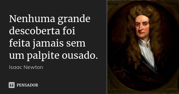 Nenhuma grande descoberta foi feita jamais sem um palpite ousado.... Frase de Isaac Newton.