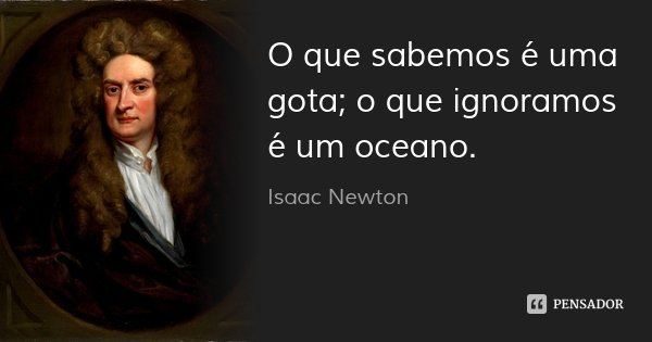 O que sabemos é uma gota; o que ignoramos é um oceano.... Frase de Isaac Newton.