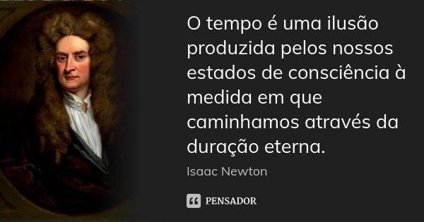 O tempo é uma ilusão produzida pelos nossos estados de consciência à medida em que caminhamos através da duração eterna.... Frase de Isaac Newton.