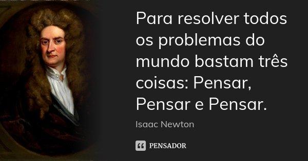 Para resolver todos os problemas do mundo bastam três coisas: Pensar, Pensar e Pensar.... Frase de isaac newton.