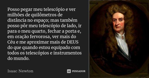 Posso pegar meu telescópio e ver milhões de quilômetros de distância no espaço; mas também posso pôr meu telescópio de lado, ir para o meu quarto, fechar a port... Frase de Isaac Newton.