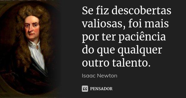 Se fiz descobertas valiosas, foi mais por ter paciência do que qualquer outro talento.... Frase de Isaac Newton.