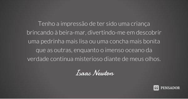 Tenho a impressão de ter sido uma criança brincando à beira-mar, divertindo-me em descobrir uma pedrinha mais lisa ou uma concha mais bonita que as outras, enqu... Frase de Isaac Newton.
