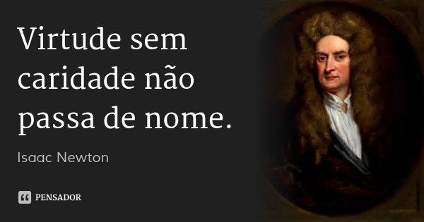 Virtude sem caridade não passa de nome.... Frase de Isaac Newton.