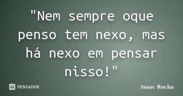 """""""Nem sempre oque penso tem nexo, mas há nexo em pensar nisso!""""... Frase de Isaac Rocha."""