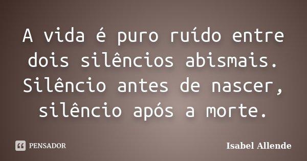 A vida é puro ruído entre dois silêncios abismais. Silêncio antes de nascer, silêncio após a morte.... Frase de Isabel Allende.