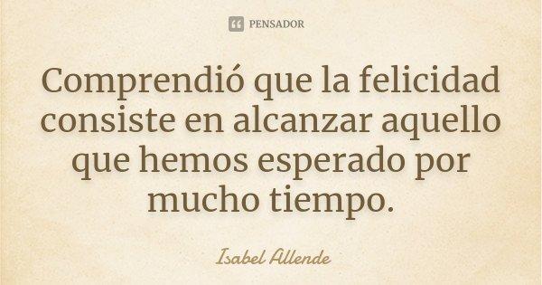 Comprendió que la felicidad consiste en alcanzar aquello que hemos esperado por mucho tiempo.... Frase de Isabel Allende.