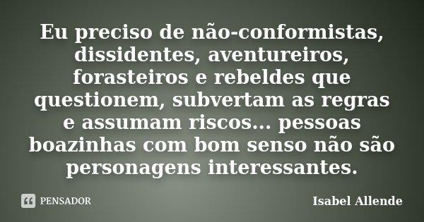 Eu preciso de não-conformistas, dissidentes, aventureiros, forasteiros e rebeldes que questionem, subvertam as regras e assumam riscos... pessoas boazinhas com ... Frase de Isabel Allende.