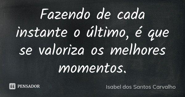 Fazendo de cada instante o último, é que se valoriza os melhores momentos.... Frase de Isabel dos Santos Carvalho.