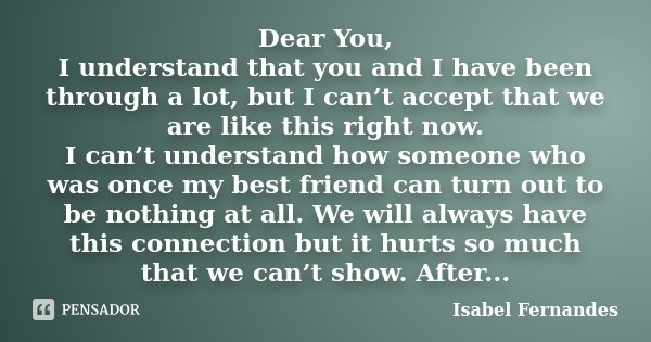 Dear You, I understand that you and I have been through a lot, but I can't accept that we are like this right now. I can't understand how someone who was once m... Frase de Isabel Fernandes.