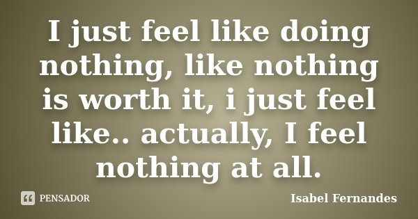 I just feel like doing nothing, like nothing is worth it, i just feel like.. actually, I feel nothing at all.... Frase de Isabel Fernandes.