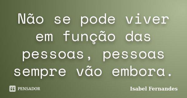 Não se pode viver em função das pessoas, pessoas sempre vão embora.... Frase de Isabel Fernandes.
