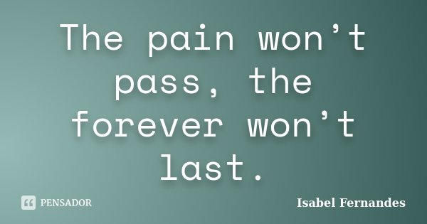 The pain won't pass, the forever won't last.... Frase de Isabel Fernandes.